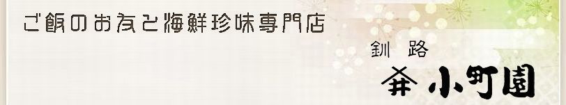 水産物加工品製造・販売【釧路 小町園】|手造りにこだわった豊富なオリジナル商品